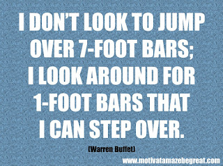 "Featured in our checklisf ot 46 Powerful Quotes For Entrepreneurs To Get Motivated: ""I don't look to jump over 7-foot bars; I look around for 1-foot bars that I can step over."" –Warren Buffett"