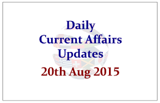 Daily Current Affairs Updates- 20th August 2015