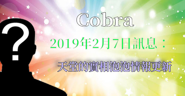 [揭密者][柯博拉Cobra] 2019年2月7日訊息:天堂的實相泡泡情報更新