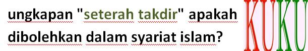 """ungkapan """"seterah takdir"""" apakah dibolehkan dalam syariat islam?"""