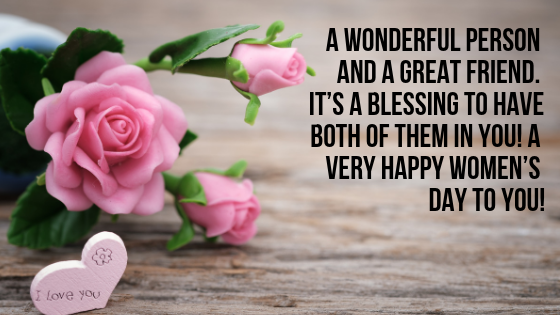 A wonderful person and a great friend. It's a blessing to have both of them in you! A very Happy Women's Day to you!