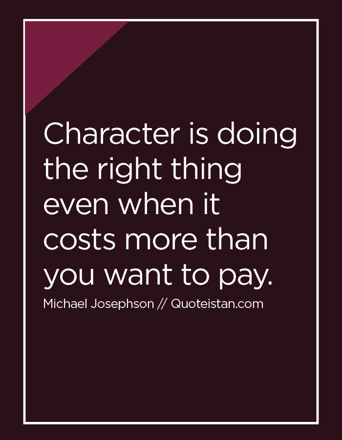 Character is doing the right thing even when it costs more than you want to pay.
