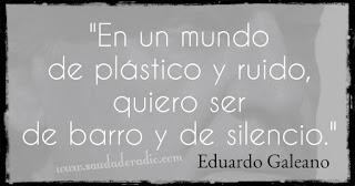 """""""En un mundo de plástico y ruido, quiero ser de barro y de silencio."""" Frases de Eduardo Galeano"""