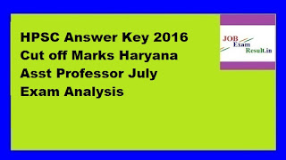 HPSC Answer Key 2016 Cut off Marks Haryana Asst Professor July Exam Analysis
