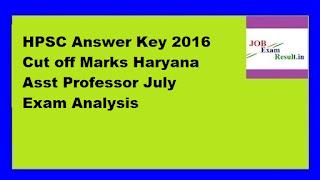 HPSC Answer Key 2016 Cut off Marks Haryana Asst Professor July Exam Analysis