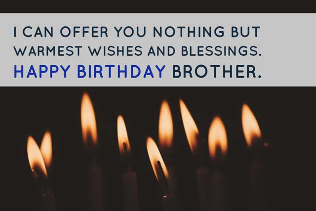 I can offer you nothing but warmest wishes and blessings. Happy Birthday Brother.