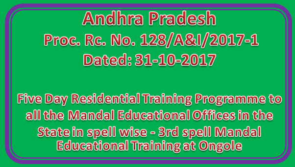 Rc No 128 | Five Day Residential Training Programme to all the Mandal Educational Offices in the State in spell wise - 3rd spell Mandal Educational Training Programme from 07-11-2017 to 11-11-2017 at Ongole