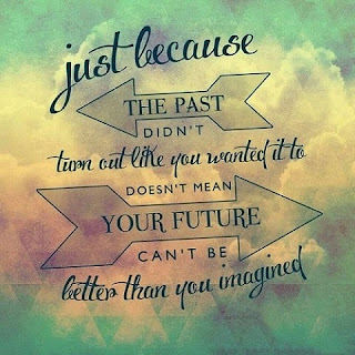 Just because the past didn't turn out like you wanted it to, doesn't mean your future can't be better than you've ever imagined - By Unknown