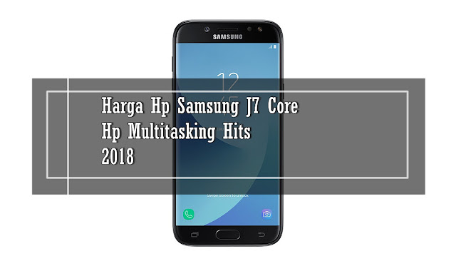 Harga Hp Samsung J7 Core, Hp Multitasking Hits 2018