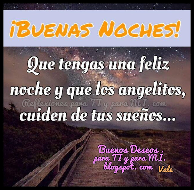 Que tengas una feliz noche y que los angelitos cuiden de tus sueños.  BUENAS NOCHES !