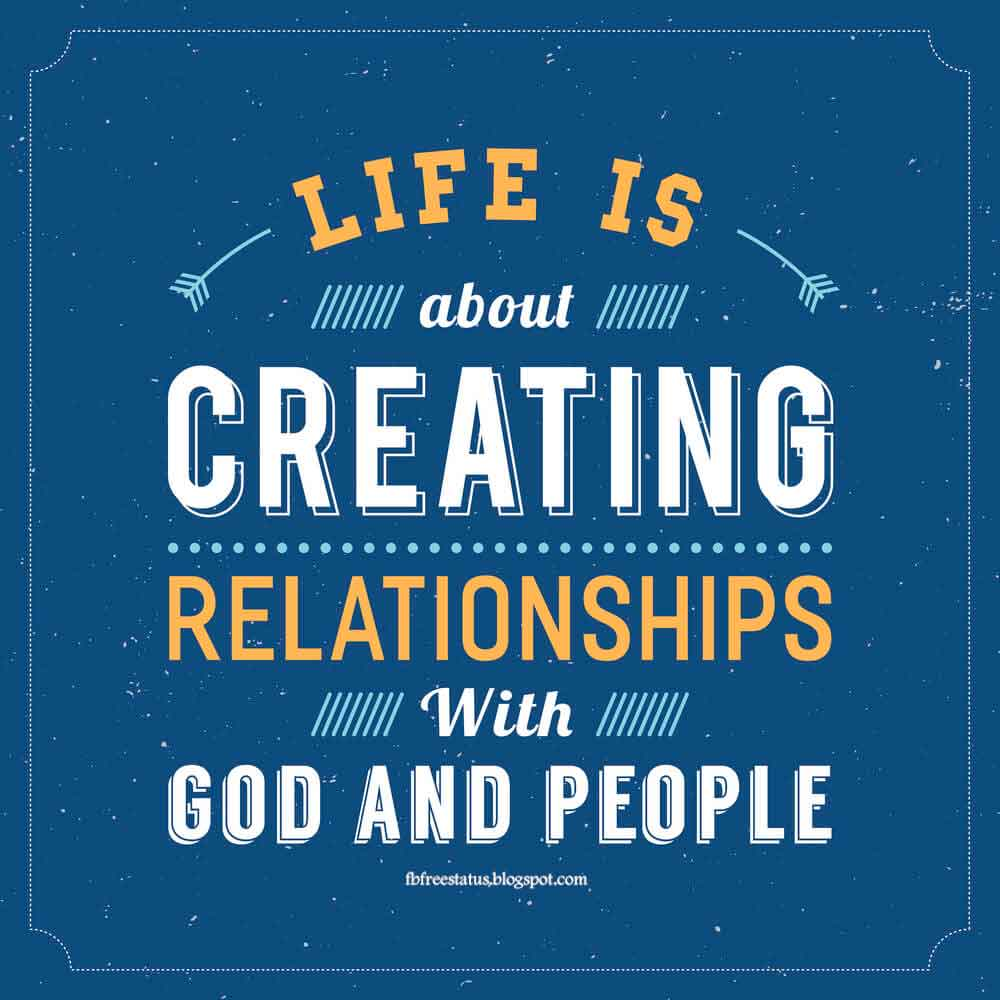 Life Is About Creating Relationships With God And People.
