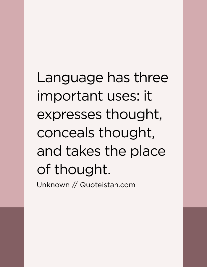 Language has three important uses it expresses thought, conceals thought, and takes the place of thought.
