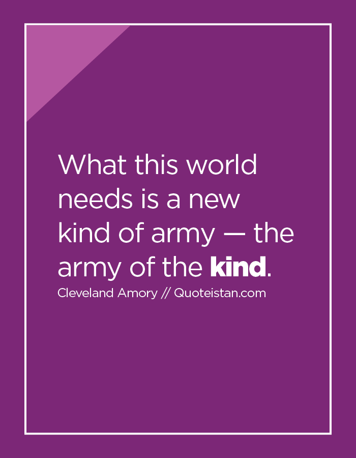 What this world needs is a new kind of army — the army of the kind.