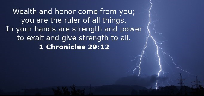 Wealth and honor come from you; you are the ruler of all things. In your hands are strength and power to exalt and give strength to all.
