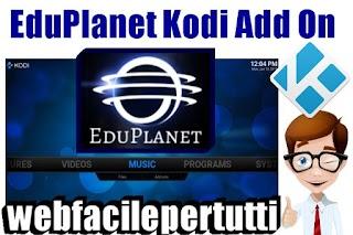 EduPlanet Kodi Add On   Calcio , Musica , Sport , Documentari, Videocorsi e Guide , VideoRicette, Cartoni Animati e .. Tanto Altro Ancora
