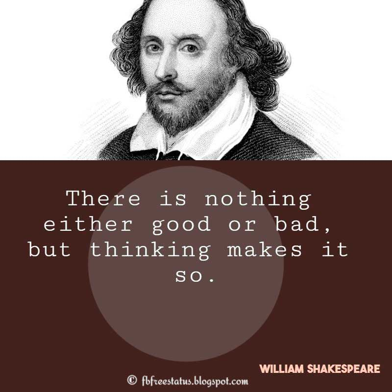 Shakespeare Quotes,  There is nothing either good or bad, but thinking makes it so.