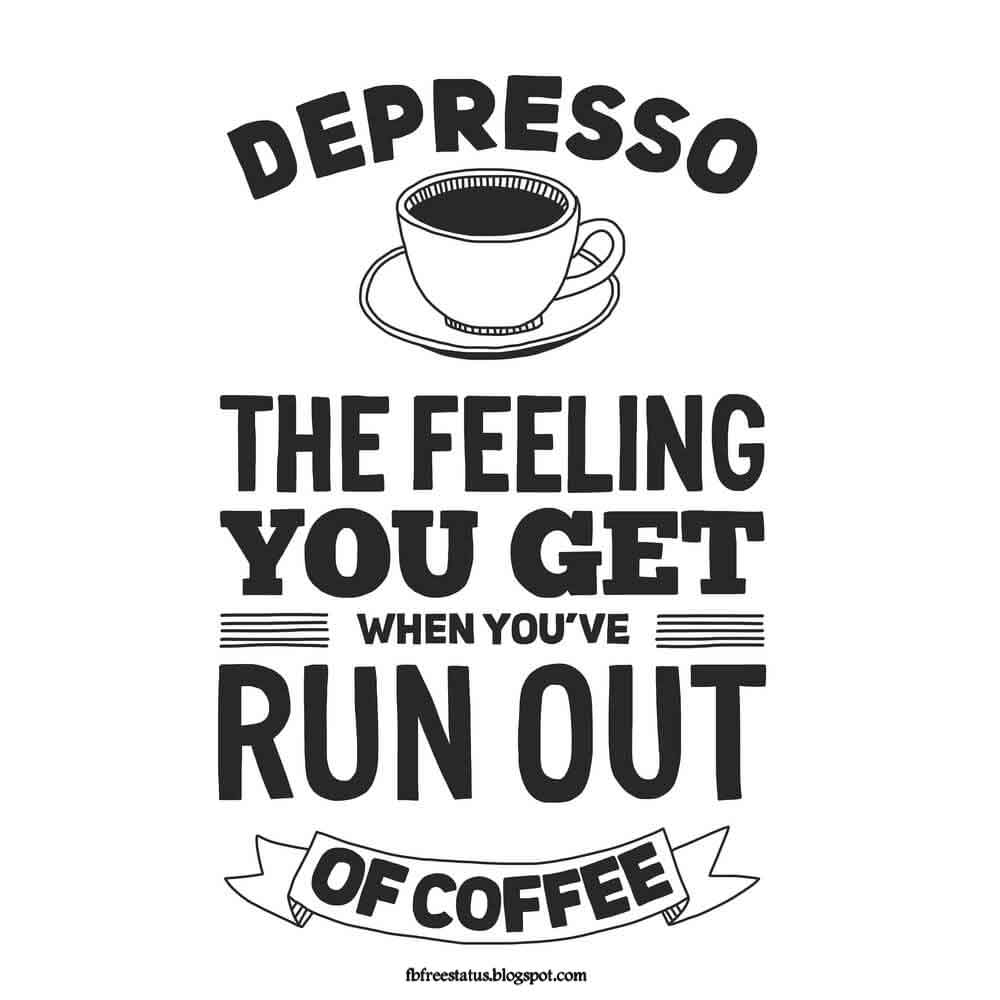 Depresso the feeling you get when you've run out of coffee.