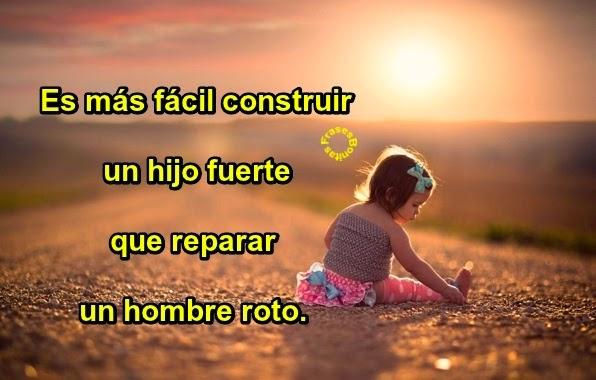 Es más fácil construir un hijo fuerte que reparar un hombre roto.