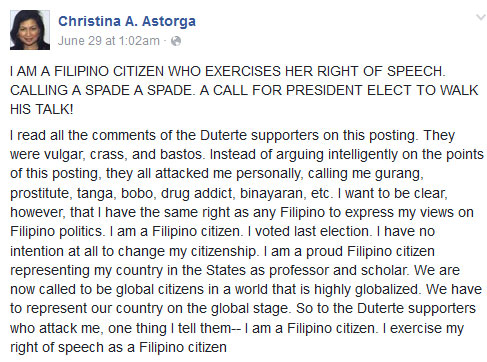 I read all the comments of the Duterte supporters on this posting. They were vulgar, crass, and bastos. Instead of arguing intelligently on the points of this posting, they all attacked me personally, calling me gurang, prostitute, tanga, bobo, drug addict, binayaran, etc. I want to be clear, however, that I have the same right as any Filipino to express my views on Filipino politics. I am a Filipino citizen. I voted last election. I have no intention at all to change my citizenship. I am a proud Filipino citizen representing my country in the States as professor and scholar. We are now called to be global citizens in a world that is highly globalized. We have to represent our country on the global stage. So to the Duterte supporters who attack me, one thing I tell them-- I am a Filipino citizen. I exercise my right of speech as a Filipino citizen