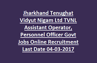 Jharkhand Tenughat Vidyut Nigam Ltd TVNL Assistant Operator, Personnel Officer Govt Jobs Online Recruitment Last Date 04-03-2017