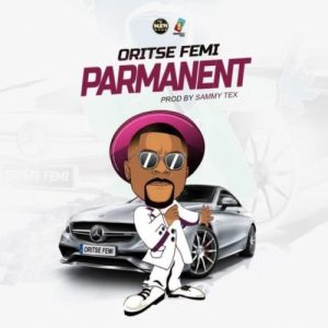 Naija Music :::   Oritse Femi – Parmanent (Prod. By Sammy Tex)