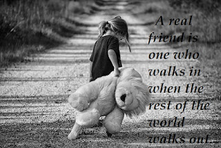 A real friend is one who walks in when the rest of the world walks out.