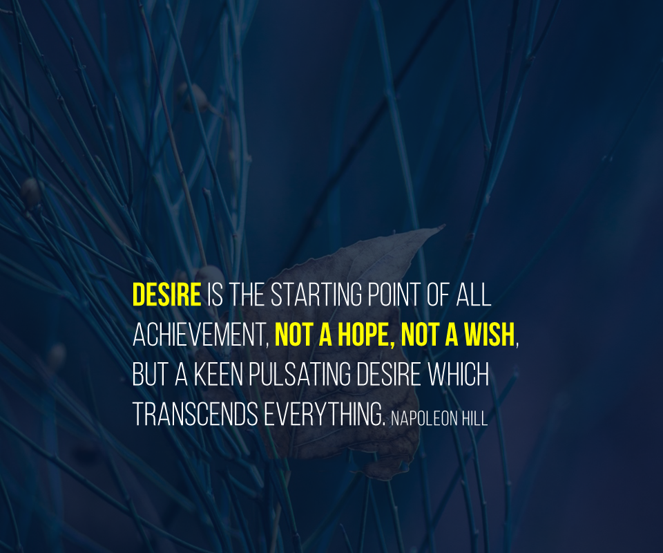 Desire is the starting point of all achievement, not a hope, not a wish, but a keen pulsating desire which transcends everything. Napoleon Hill