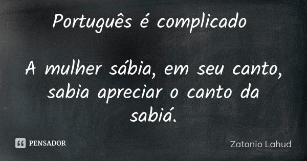 Português é complicado: A mulher sábia, em seu canto, sabia apreciar o canto da sabiá.