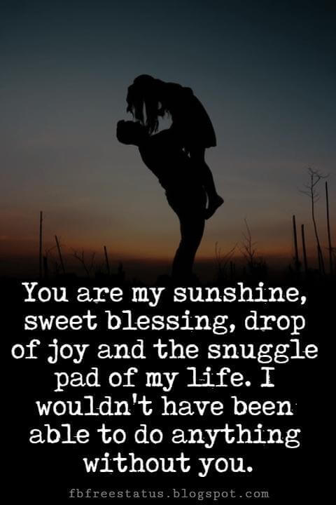 I Love You Messages, You are my sunshine, sweet blessing, drop of joy and the snuggle pad of my life. I wouldn't have been able to do anything without you.
