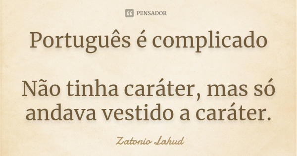 Português é complicado Não tinha caráter, mas só andava vestido a caráter.