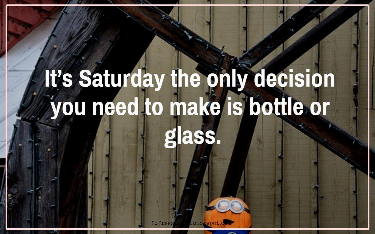 It�s Saturday the only decision you need to make is bottle or glass.