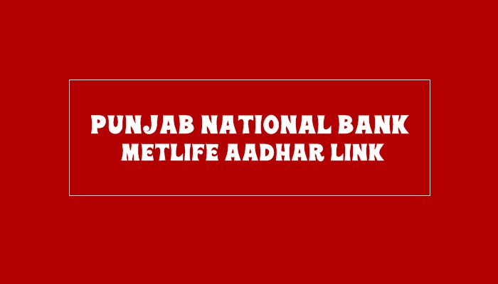 PNB Metlife Aadhar Link Online: How to link aadhar in PNB Metlife Insurance