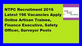 NTPC Recruitment 2016 Latest 196 Vacancies Apply Online Artisan Trainee, Finance Executive, Safety Officer, Surveyor Posts