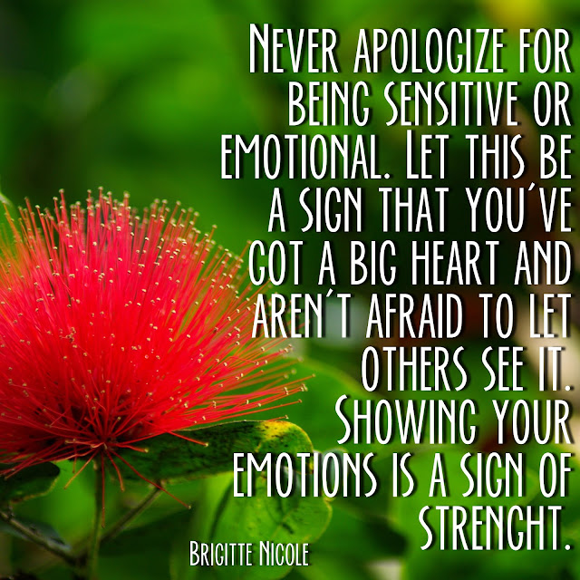 Never apologize for being sensitive or emotional. Let this be a sign that you´ve got a big heart and aren´t afraid to let others see it. Showing your emotions is a sign of strength. - Brigitte Nicole