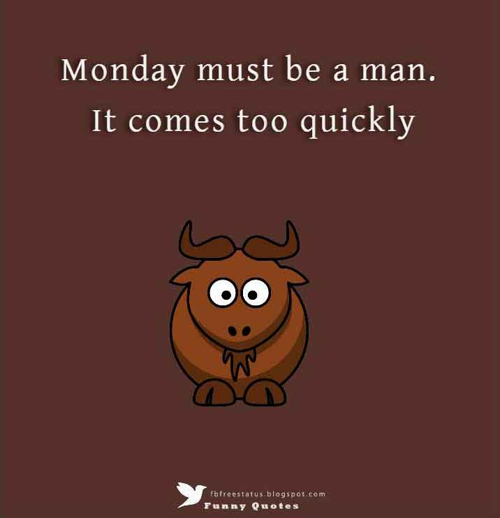 Monday must be a man. It comes too quickly