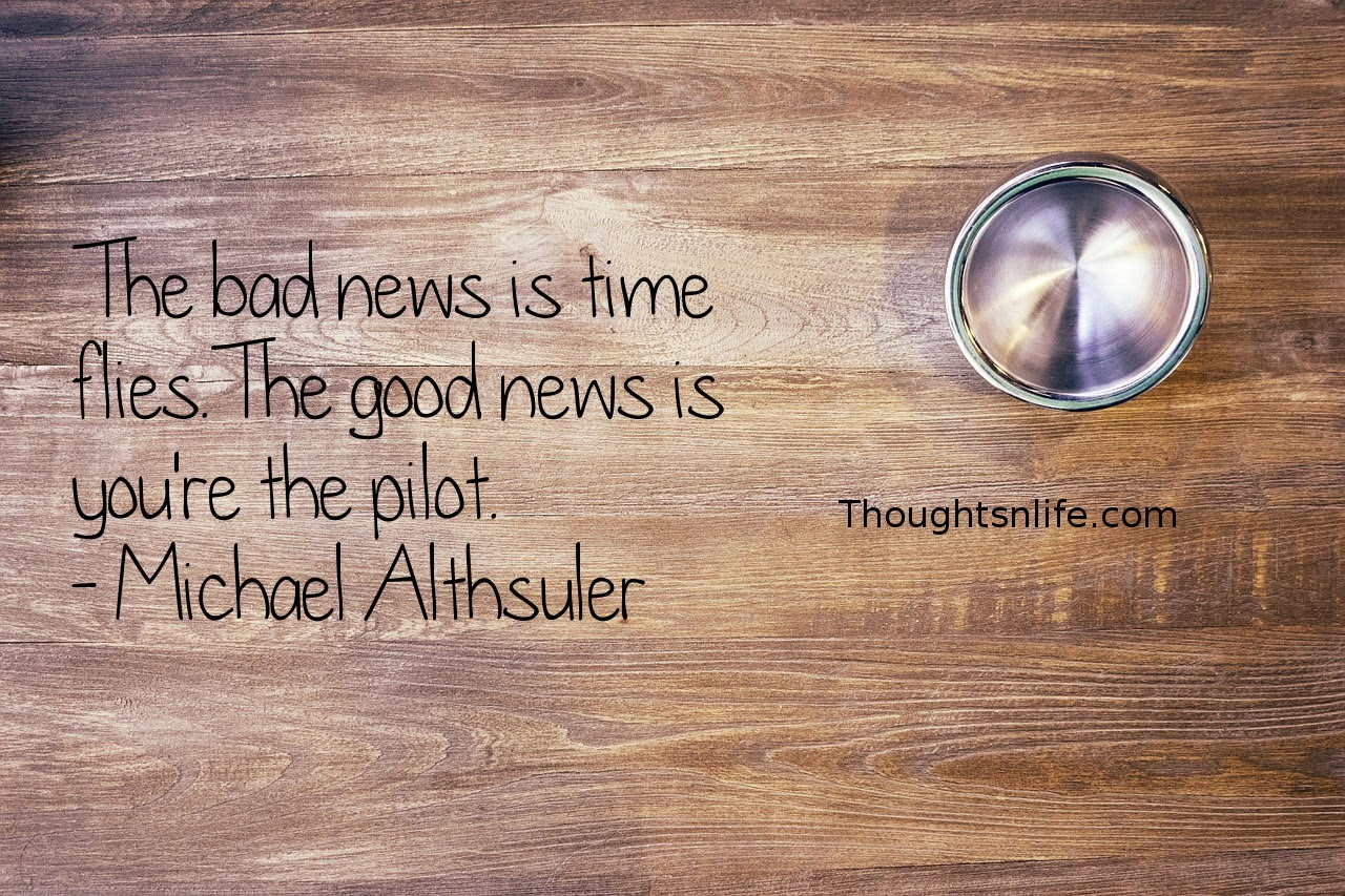 Thoughtsnlife.com : The bad news is time flies. The good news is you're the pilot. - Michael Althsuler