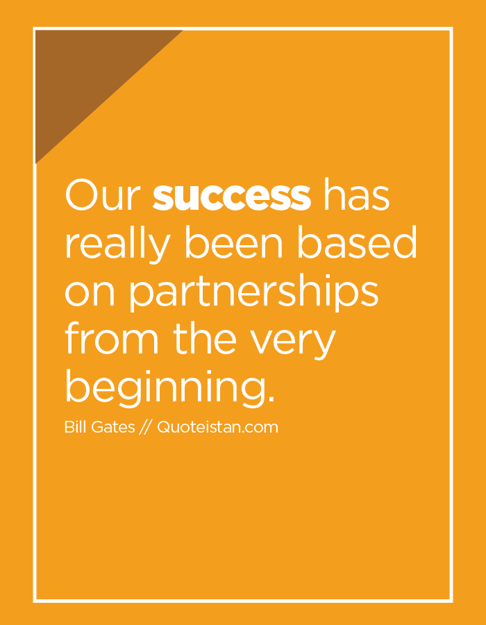 Our success has really been based on partnerships from the very beginning.