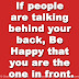 If people are talking behind your back, Be Happy that you are the one in front.