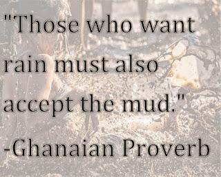 Those who want rain must also accept the mud African Proverb