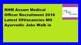 NHM Assam Medical Officer Recruitment 2016 Latest 59Vacancies MO Ayurvedic Jobs Walk in
