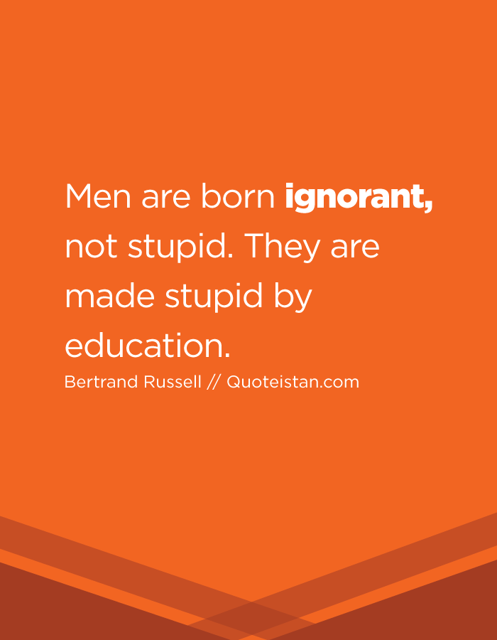 Men are born ignorant, not stupid. They are made stupid by education.