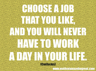 """Featured in our checklist of 46 Powerful Quotes For Entrepreneurs To Get Motivated: """"Choose a job that you like, and you will never have to work a day in your life."""" -Confucius"""
