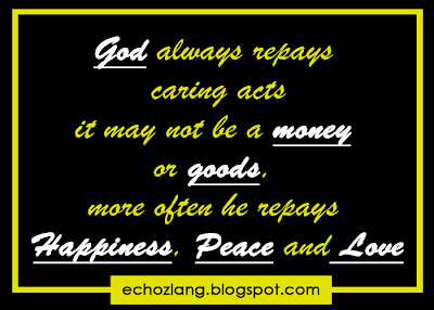 God always repays caring acts it may not be a money or goods more often he repays HAPPINESS, PEACE and LOVE