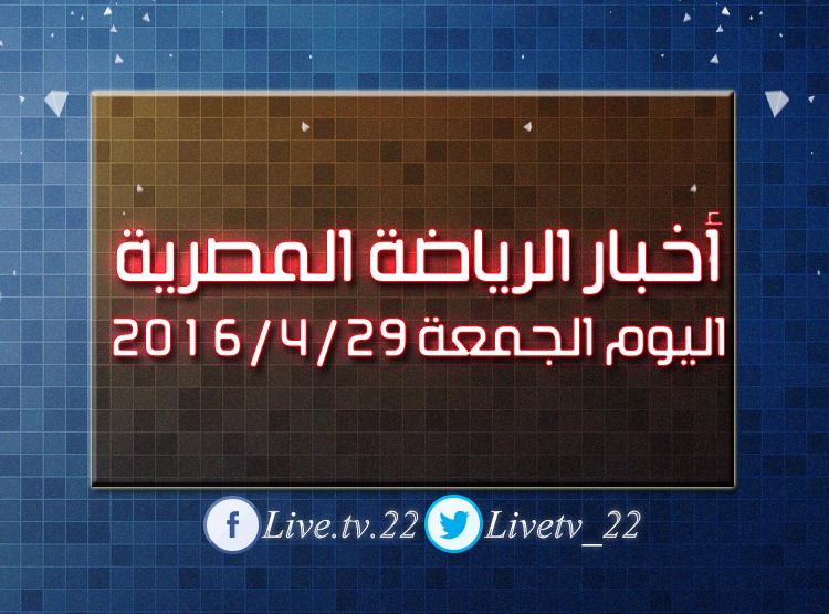 أخبار الرياضة المصرية اليوم الجمعة 29 / 4 / 2016