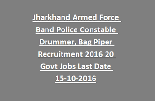 Jharkhand Armed Force Band Police Constable Drummer, Bag Piper Recruitment Notification 2016 20 Govt Jobs Last Date 15-10-2016