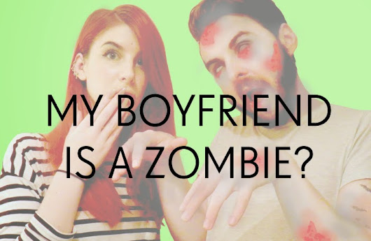My boyfriend is a zombie?