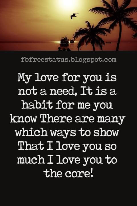 Love Text Messages, My love for you is not a need, It is a habit for me you know There are many which ways to show That I love you so much I love you to the core!