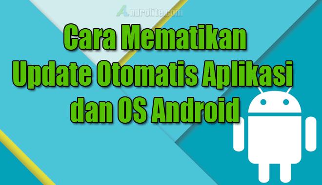 Cara Mematikan Update Otomatis Aplikasi / OS Android