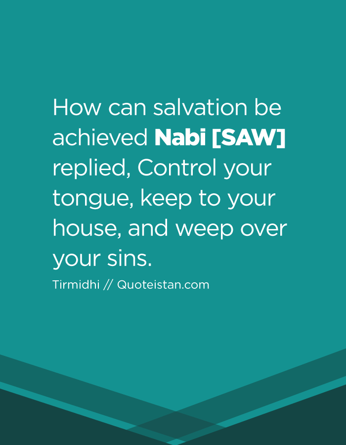 How can salvation be achieved Nabi SAW replied, Control your tongue, keep to your house, and weep over your sins.