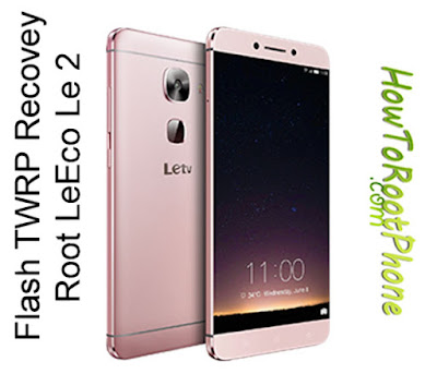 How to flash TWRP Recovery and Root LeEco Le 2
